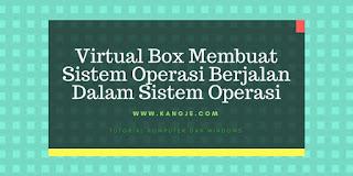 Virtual Box Membuat Sistem Operasi Berjalan Dalam Sistem Operasi