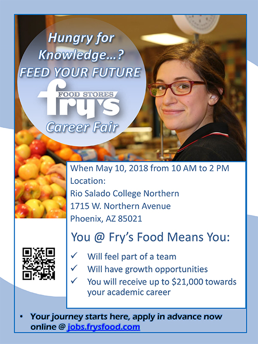Hungry for knowledge?  Feed Your Future! Take part in a Fry's Food Stores career fair at Rio Salado's Northern location in Phoenix, May 10, 10 a.m. - 2 p.m.  Fry's Food Stores Career Fair  Rio Salado Northern 1715 W. Northern Ave. Phoenix, AZ 85021  Your journey starts here, apply in advance now online @jobs.frysfood.com  You @Fry's Food Means You: Will feel part of a team Will have growth opportunities You will receive up to 21,000 toward your academic career  image of mobile app code