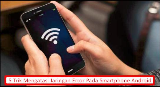 5 Trik Mengatasi Jaringan Error Pada Smartphone Android