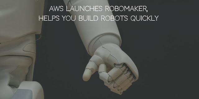 AWS launches RoboMaker, Helps You Build Robots Quickly