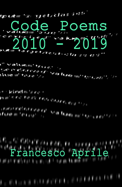 Code Poems 2010-2019 by Francesco Aprile | Coming in summer of 2020!