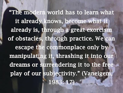 """The modern world has to learn what it already knows, become what it already is, through a great exorcism of obstacles, through practice. We can escape the commonplace only by manipulating it, thrashing it into our dreams or surrendering it to the free play of our subjectivity."" (Vaneigem, 1983: 17)"