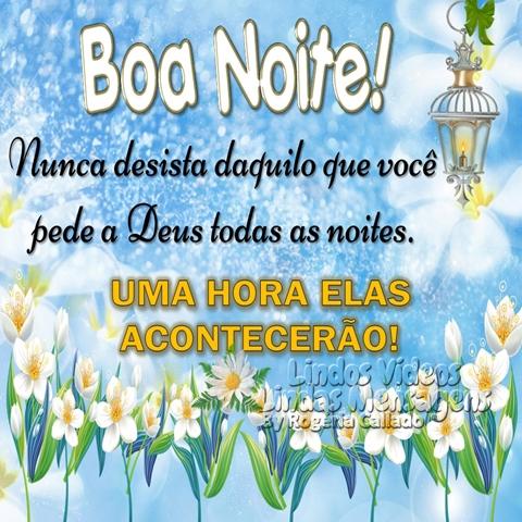 Boa Noite!  Nunca desista daquilo que você  pede a Deus todas as noites. UMA HORA ELAS ACONTECERÃO!