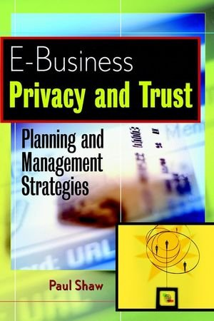 E-Business Privacy and Trust  Planning and Management Strategies by Paul Shaw