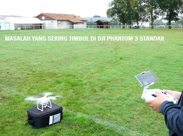 8 Masalah Yang Sering Muncul Pada Drone Dji Phantom 3 Standar Dan Cara Mengatasinya