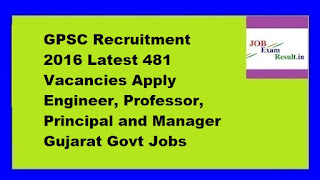 GPSC Recruitment 2016 Latest 481 Vacancies Apply Engineer, Professor, Principal and Manager Gujarat Govt Jobs