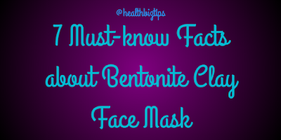 7 Must-know Facts about Bentonite Clay Face Mask