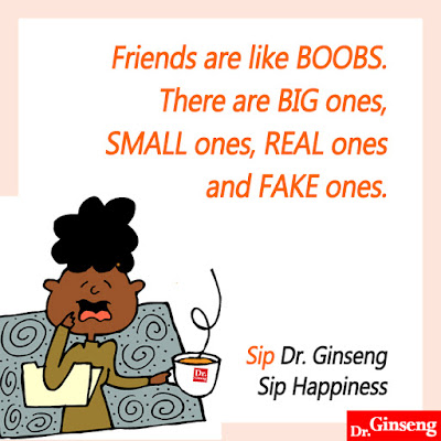 Friends are like BOOBS. There are BIG ones, SMALL ones, REAL ones and FAKE ones. Sip Dr. Ginseng, sip HAPPINESS.