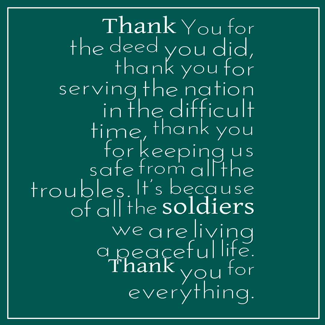 Thank You for the deed you did, thank you for serving the nation in the difficult time, thank you for keeping us safe from all the troubles. It's because of all the soldiers we are living a peaceful life. Thank you for everything.