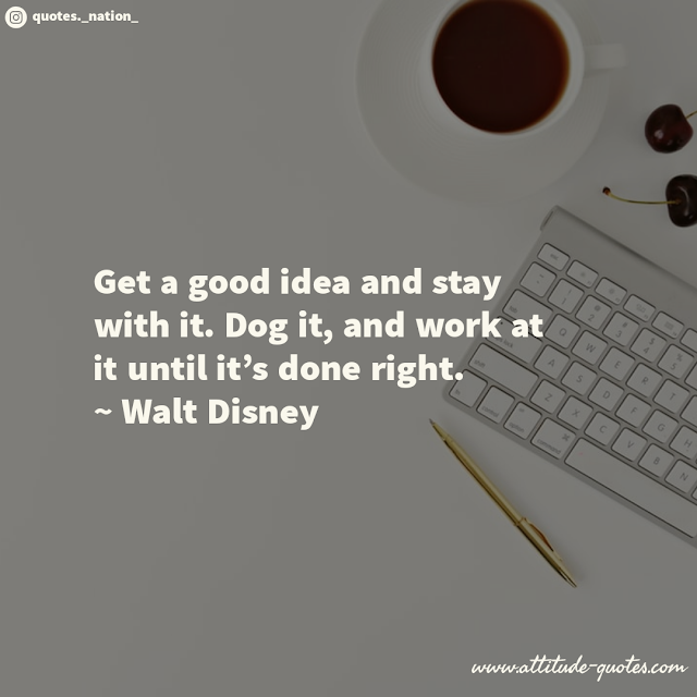 Get a good idea and stay with it. Dog it, and work at it until it's done right.  ~ Walt Disney