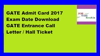 GATE Admit Card 2017 Exam Date Download GATE Entrance Call Letter / Hall Ticket