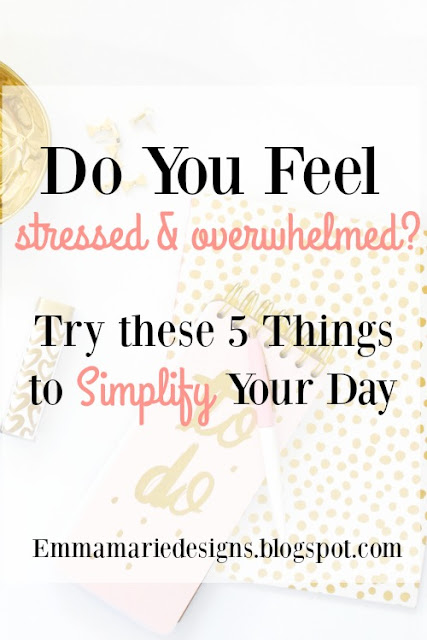 Do you feel stressed and overwhelmed? Try these 5 things to simplify your day. Emmamariedesigns.blogspot.com