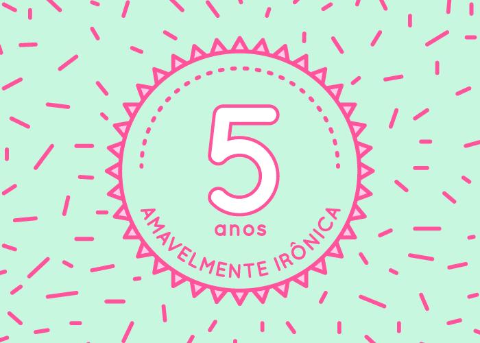 Aniversário de 5 anos do blog | Amavelmente Irônica
