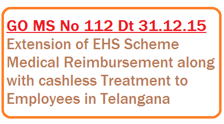 Employees Health Schenme|Cashless treatment to the State Government Employees|health medical and family welfare department|G.O No.112 dated 31-06-2016gono-112-ts-telangana-providing go-112-extension-medical-reimbursement-ehs-scheme-in-telangana