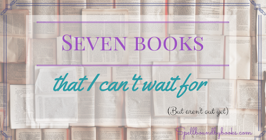 Seven Books I can't wait for! But aren't out yet!