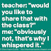 Teacher: Would you like to share that with the class? Me: Obviously not, that's why I whispered it.
