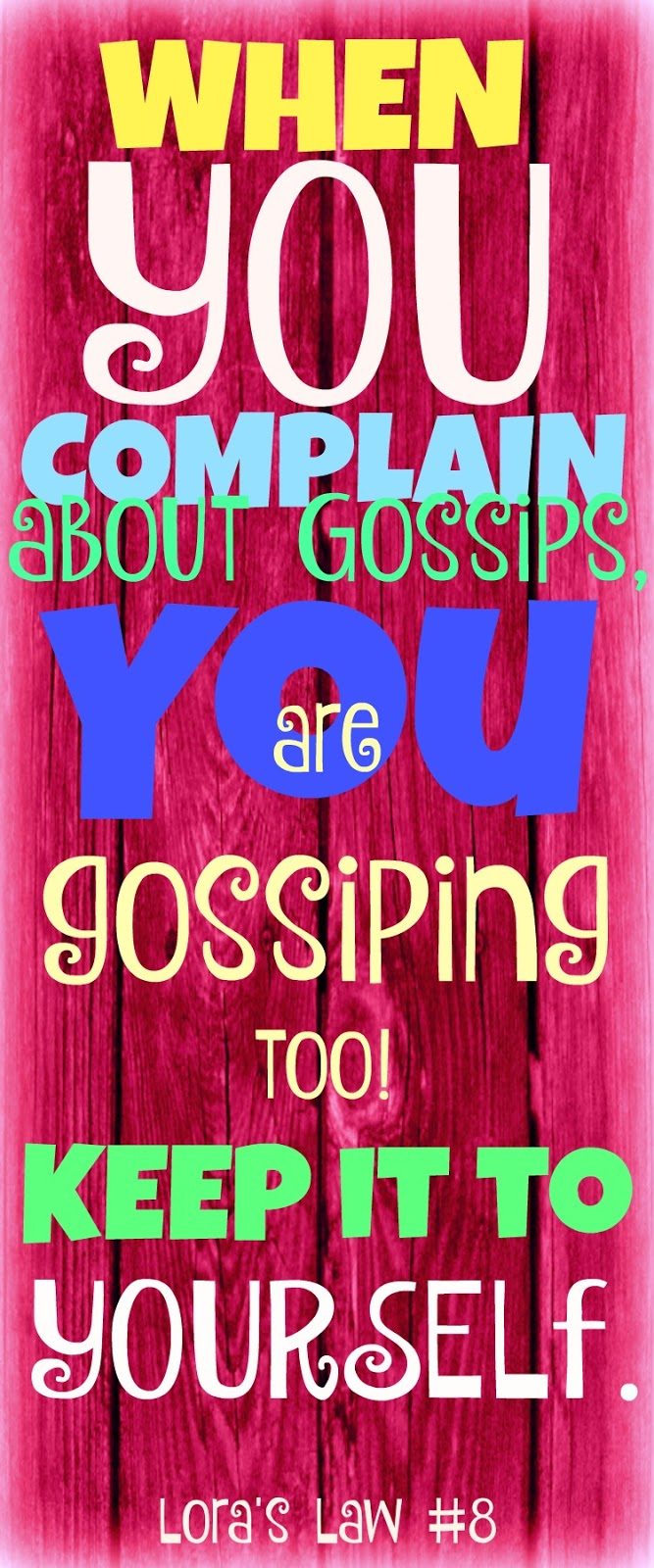 When you complain about gossips, you are gossiping too. Keep it to yourself. Lora's Law #8