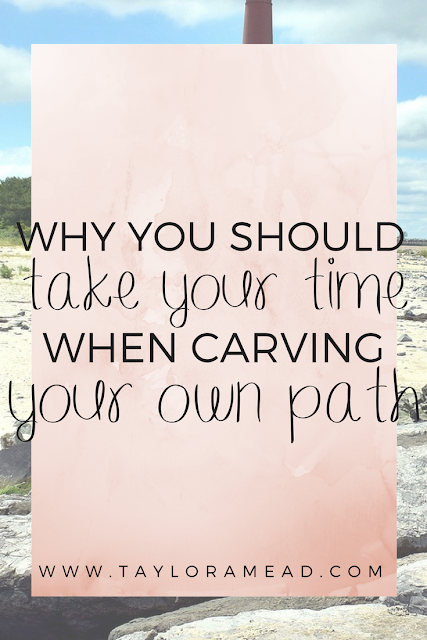 Why You Should Take Your Time When Carving Your Own Path - Taylor A Mead