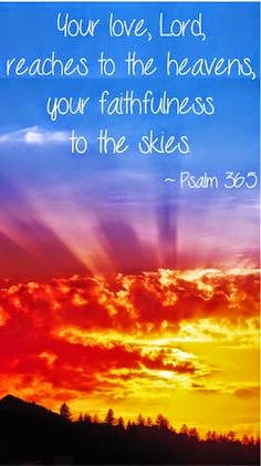 Your love, Lord, reaches to the heavens, your faithfulness to de skies. Psalm 365
