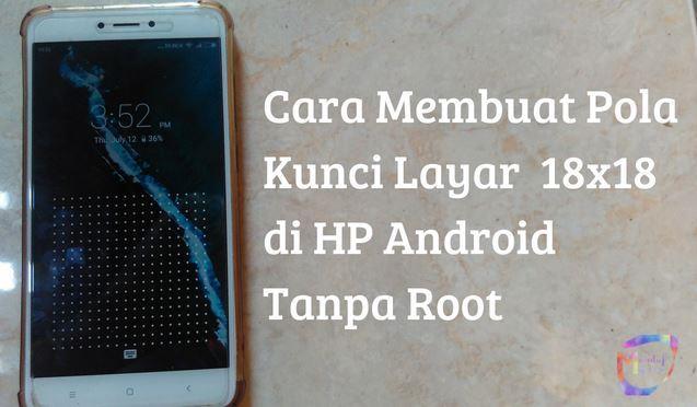 lockscreen android, lockscreen pola android, cara membuat pola kunci layar android 18x18,6x6, tanpa root