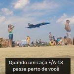 Quando um caça F/A-18 passa perto de você