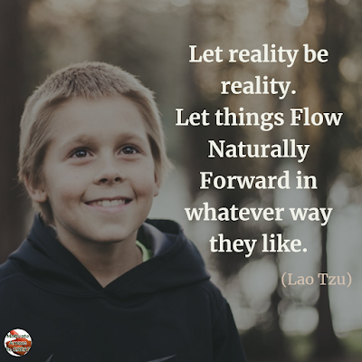 "Quotes About Change To Improve Your Life: ""Let reality be reality. Let things flow naturally forward in whatever way they like."" ― Lao Tzu"