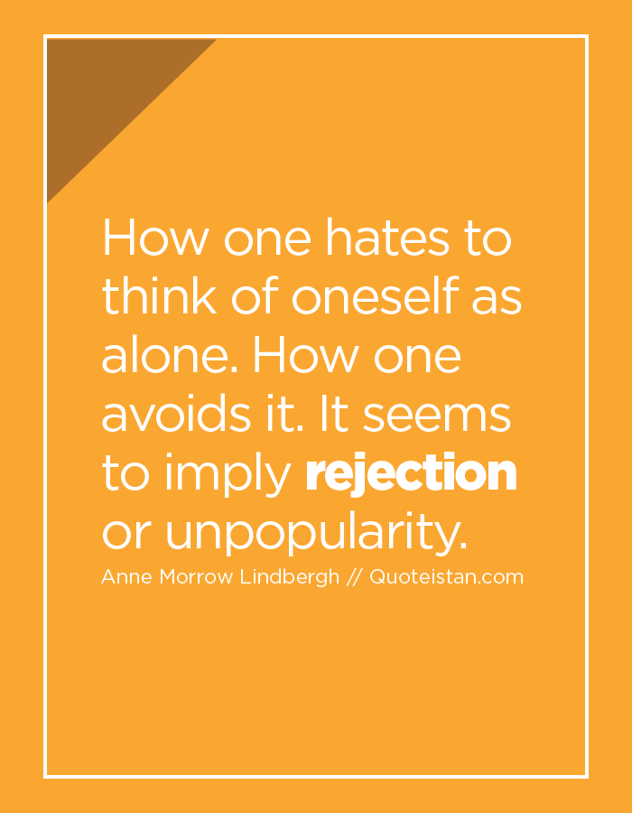 How one hates to think of oneself as alone. How one avoids it. It seems to imply rejection or unpopularity.