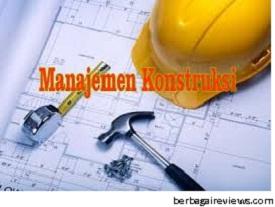 Pengertian Manajemen Konstruksi (MK) dan Peranan Manajemen Konstruksi - berbagaireviews.com