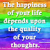 The happiness of your life depends upon the quality of your thoughts. ~Marcus Aurelius