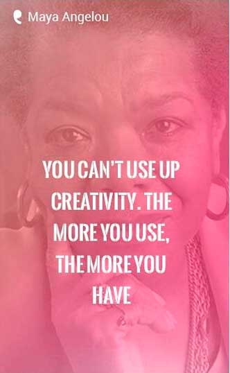 'You can't use up creativity. The more you use, the more you have.' -Maya Angelou Quote