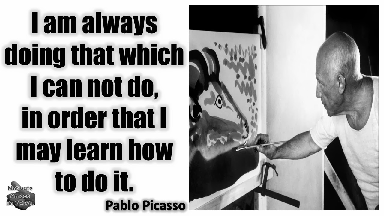 "The Meaning Behind, Pablo Picasso Inspirational Quotes: ""I am always doing that which I can not do, in order that I may learn how to do it."" - Pablo Picasso"
