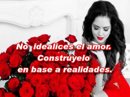 No idealices el amor. Constrúyelo en base a realidades.