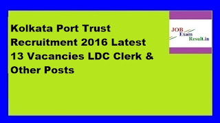 Kolkata Port Trust Recruitment 2016 Latest 13 Vacancies LDC Clerk & Other Posts