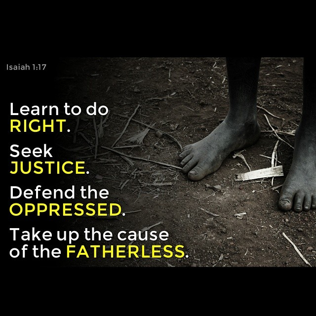 Learn to do right; seek justice. Defend the oppressed. Take up the cause of the fatherless; plead the case of the widow.
