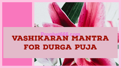 Vashikaran Mantra for getting Love During Durga Puja Mahotsav