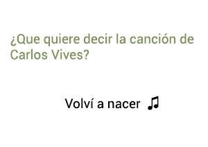 Significado de la canción Volví A Nacer Carlos Vives.