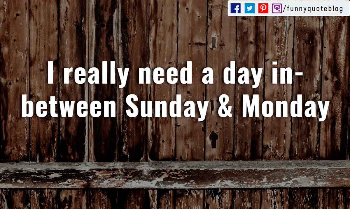 �I really need a day in between Sunday and Monday�