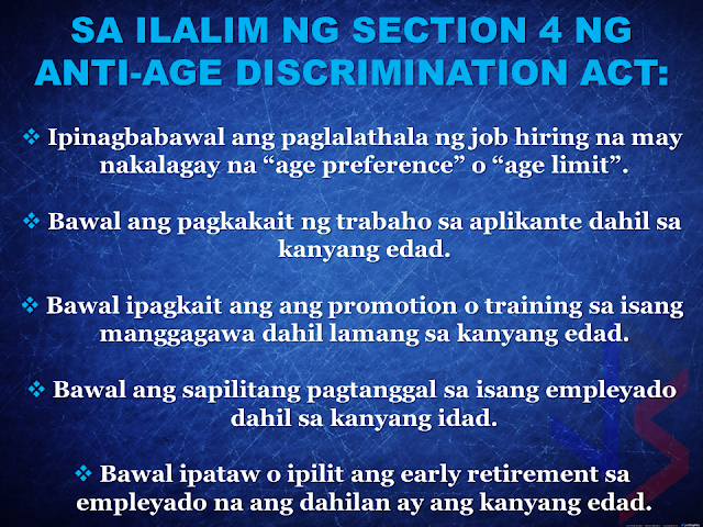 "When you apply for work in the Philippines and you are over 30 years old, some companies will no longer hire you because of the existing age limit. That's why some workers resort to going abroad to work. Now, it will be a thing of the past.  President Rodrigo Duterte directed DOLE to remove the age limit as a qualification in applying for a job. Labor Secretary Silvestre Bello III has signed the Department Order No. 170 prohibiting age discrimination in hiring employees.  The ""anti-age discrimination act"", if strictly implemented by the government may reduce the number of unemployment by giving opportunities to ""over-aged"" skilled workers in the country to practice their specialty and experience for the benefit of their own country. There will be no urgent need to seek jobs abroad and leave their families behind for the sake of  a better job opportunities and income.      Below is a copy of the Department Order # 170 series of 2017 signed by DOLE Secretary Silvestre Bello III.                END or DELETE THIS HERE RECOMMENDED: ON JAKATIA PAWA'S EXECUTION: ""WE DID EVERYTHING.."" -DFA  BELLO ASSURES DECISION ON MORATORIUM MAY COME OUT ANYTIME SOON  SEN. JOEL VILLANUEVA  SUPPORTS DEPLOYMENT BAN ON HSWS IN KUWAIT  AT LEAST 71 OFWS ON DEATH ROW ABROAD  DEPLOYMENT MORATORIUM, NOW! -OFW GROUPS  BE CAREFUL HOW YOU TREAT YOUR HSWS  PRESIDENT DUTERTE WILL VISIT UAE AND KSA, HERE'S WHY  MANPOWER AGENCIES AND RECRUITMENT COMPANIES TO BE HIT DIRECTLY BY HSW DEPLOYMENT MORATORIUM IN KUWAIT  UAE TO START IMPLEMENTING 5%VAT STARTING 2018  REMEMBER THIS 7 THINGS IF YOU ARE APPLYING FOR HOUSEKEEPING JOB IN JAPAN  KENYA , THE LEAST TOXIC COUNTRY IN THE WORLD; SAUDI ARABIA, MOST TOXIC  ""JUNIOR CITIZEN ""  BILL TO BENEFIT POOR FAMILIES"