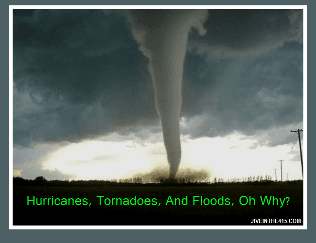 Hurricanes,Tornadoes, and Floods, Oh Why!