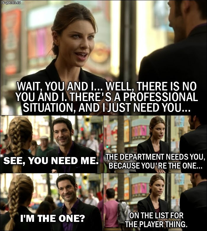 18 Best Lucifer Quotes from Manly Whatnots (1x04) - Chloe Decker: Wait, you and I... well, there is no you and I. There's a professional situation, and I just need you... Lucifer Morningstar: See, you need me. Chloe Decker: The department needs you, because you're the one... Lucifer Morningstar: I'm the one? Chloe Decker: On the list for the Player thing.