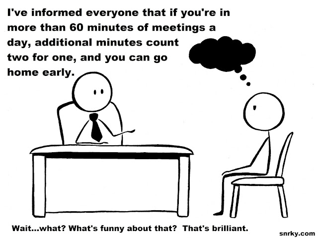 Snarky: I've informed everyone that if you're in more than 60 minutes of meetings a day, additional minutes count two for one, and you can go home early.