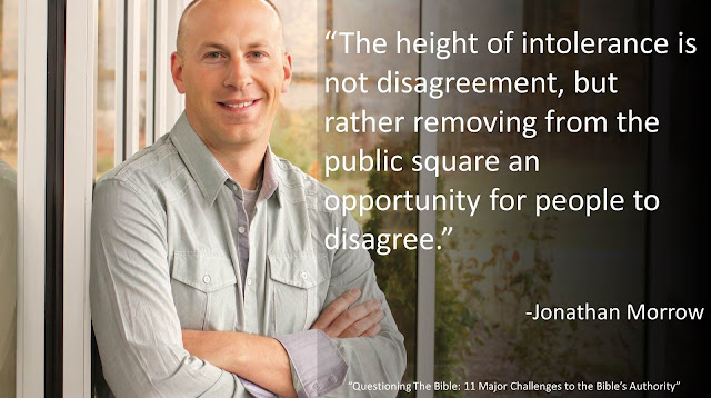 "Quote from Jonathan Morrow from the book ""Questioning The Bible: 11 Major Challenges to the Bible's Authority"": ""The height of intolerance is not disagreement, but rather removing from the public square an opportunity for people to disagree."""