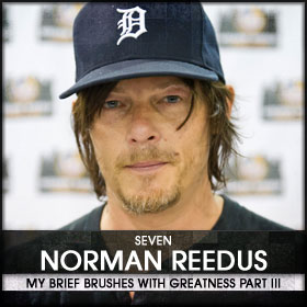 My Brief Brushes With Greatness Part III: 07. Norman Reedus