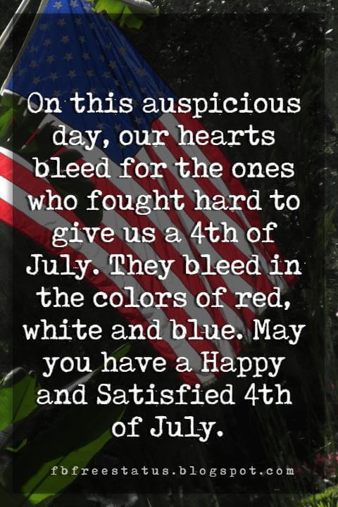 happy 4th of july message, On this auspicious day, our hearts bleed for the ones who fought hard to give us a 4th of July. They bleed in the colors of red, white and blue. May you have a Happy and Satisfied 4th of July.