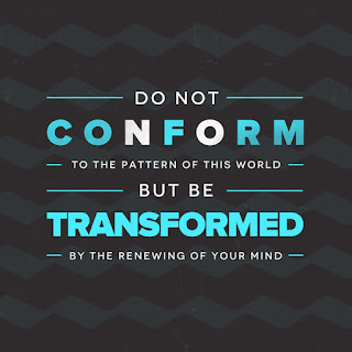 Do not conform to the pattern of this world, but be transformed by the renewing of your mind