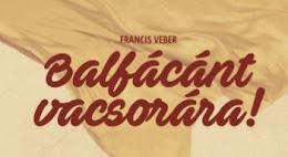 FRANCIS VEBER: BALFÁCÁNT VACSORÁRA!