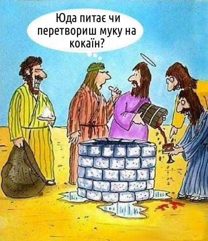 Пропозиція. Ісус христос перетворює воду на вино. До нього підходить соратник: - Юда питає чи перетвориш муку на кокаїн?