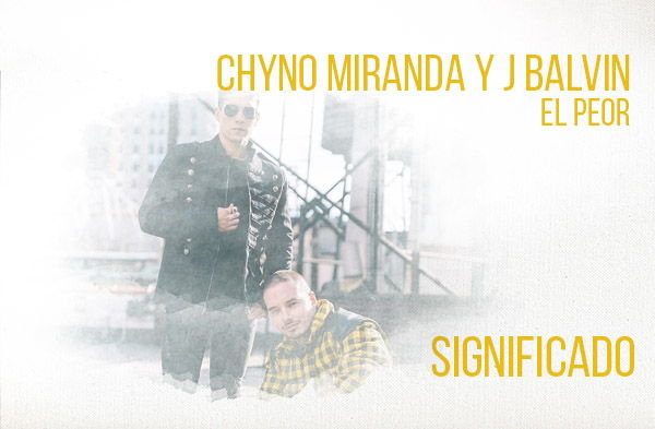 El Peor significado de la canción Chyno Miranda J Balvin.