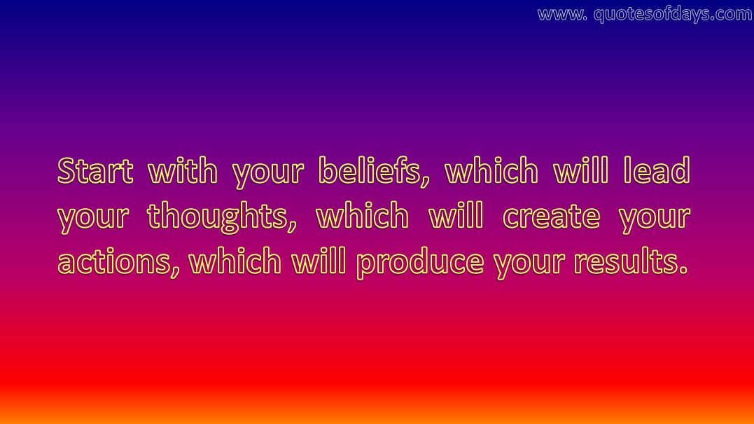 Start with your beliefs, which will lead your thoughts, which will create your actions, which will produce your results.