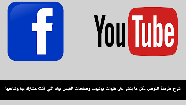 شرح طريقة التوصل بكل ما ينشر على قنوات يوتيوب وصفحات الفيس بوك التي أنت مشترك بها وتتابعها